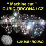 CUBIC ZIRCONIA 1.30 MM ROUND CZ MACHINE CUT / FAKE DIAMOND FOR CZ RING & EARRING & PENDANT & SETS & STUD FASHION JEWELLERY